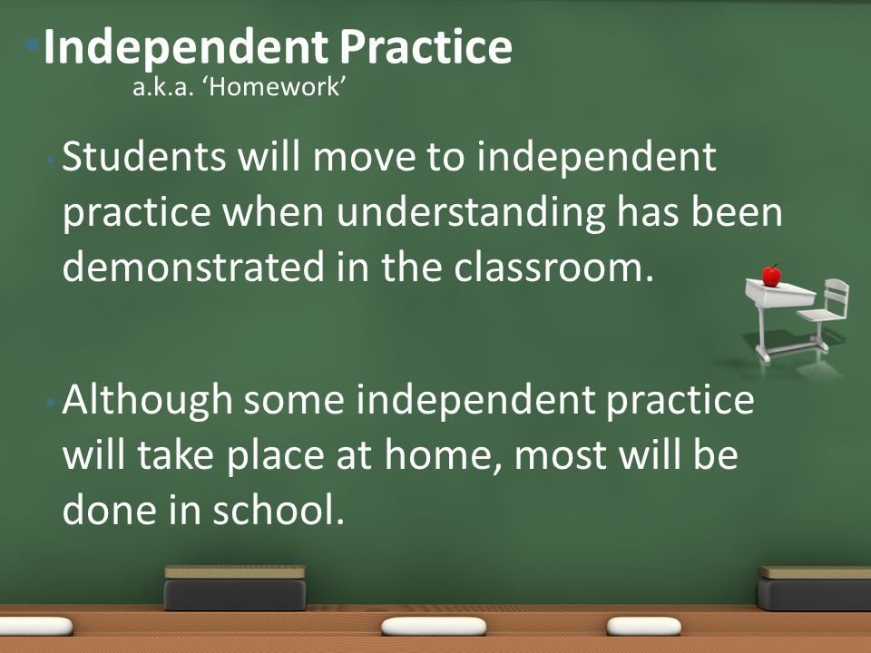 Students will move to independent practice when understanding has been demonstrated in the classroom. Although some independent practice will take pla