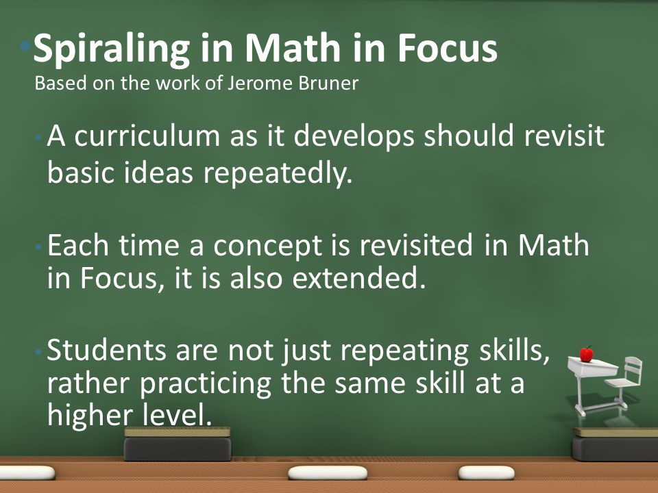 A curriculum as it develops should revisit basic ideas repeatedly. Each time a concept is revisited in Math in Focus, it is also extended. Students ar