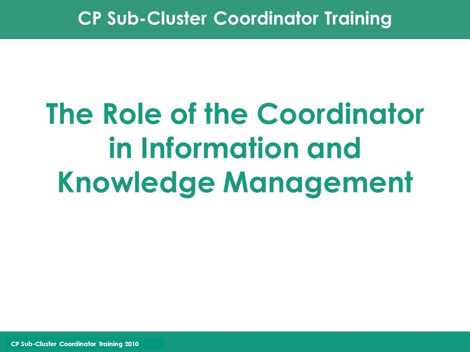 CP Sub-Cluster Coordinator Training CP Sub-Cluster Coordinator Training 2010 The Role of the Coordinator in Information and Knowledge Management