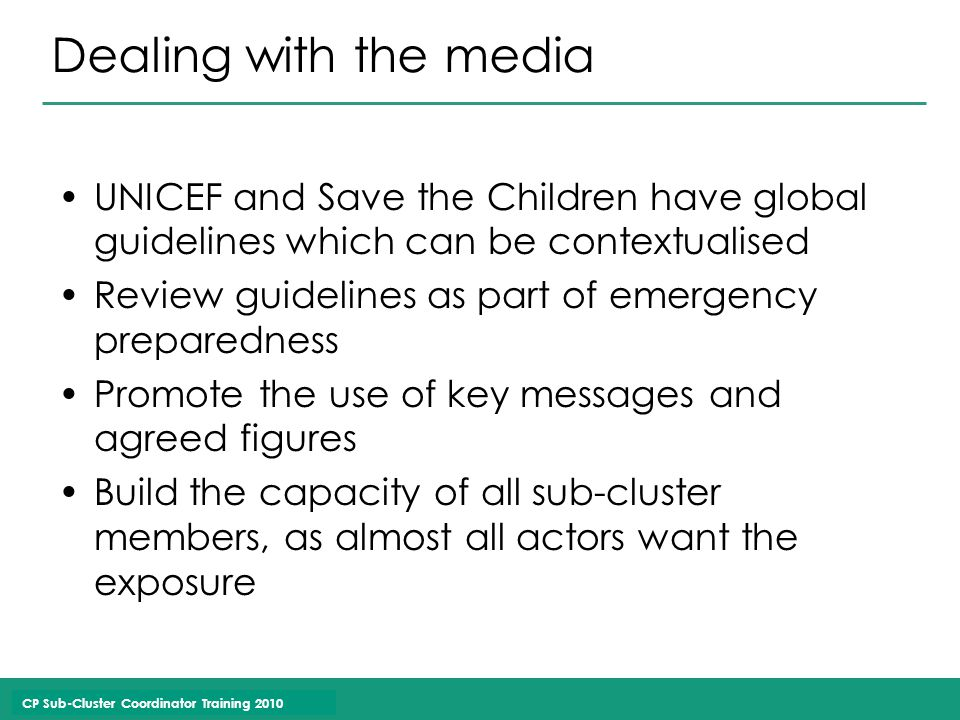 CP Sub-Cluster Coordinator Training 2010 Dealing with the media UNICEF and Save the Children have global guidelines which can be contextualised Review guidelines as part of emergency preparedness Promote the use of key messages and agreed figures Build the capacity of all sub-cluster members, as almost all actors want the exposure