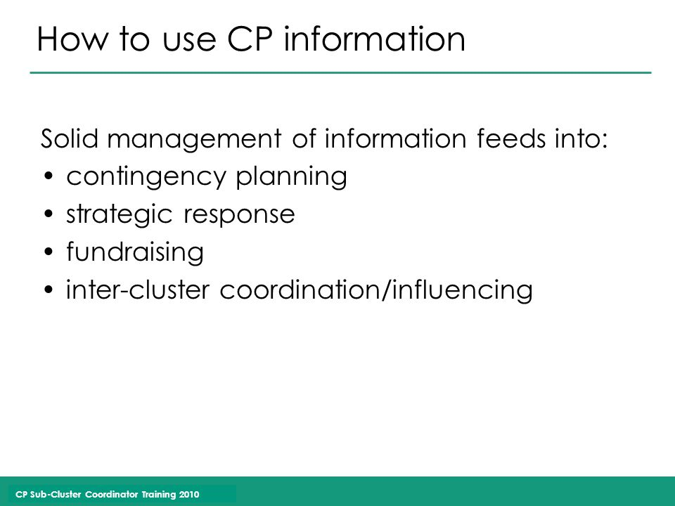 CP Sub-Cluster Coordinator Training 2010 How to use CP information Solid management of information feeds into: contingency planning strategic response fundraising inter-cluster coordination/influencing