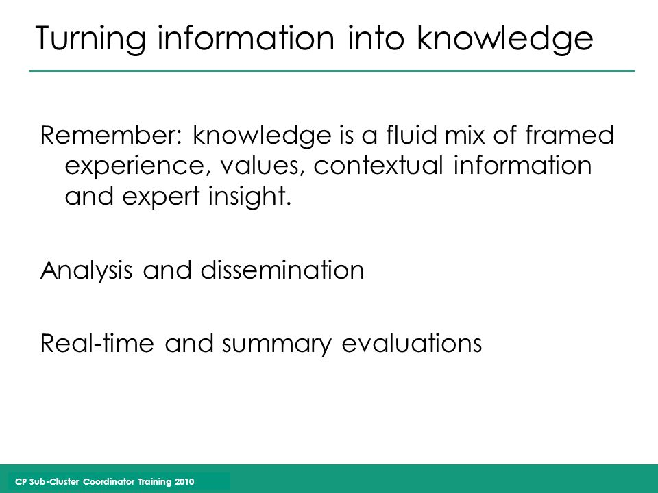 CP Sub-Cluster Coordinator Training 2010 Turning information into knowledge Remember: knowledge is a fluid mix of framed experience, values, contextual information and expert insight.