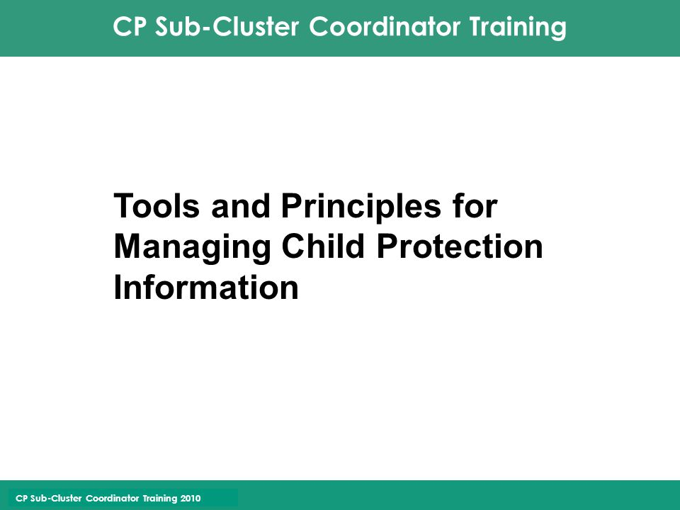 CP Sub-Cluster Coordinator Training 2010 Interagency CP IM System & Case Management Database on all forms of separation; new software rolling out for any kind of children's case management; Approach project/dialogue/get approval and then support available Promotes coordination by its nature b/c inter-agency/inter-spatial; keep track of large caseloads