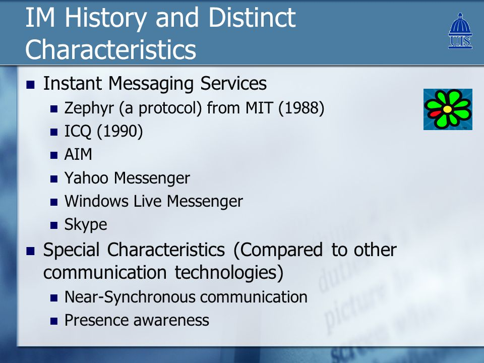 IM History and Distinct Characteristics Instant Messaging Services Zephyr (a protocol) from MIT (1988) ICQ (1990) AIM Yahoo Messenger Windows Live Messenger Skype Special Characteristics (Compared to other communication technologies) Near-Synchronous communication Presence awareness