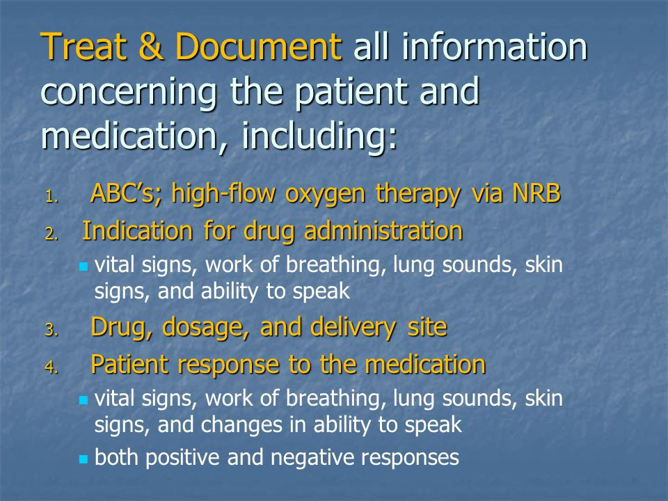 Treat & Document all information concerning the patient and medication, including: 1. ABC's; high-flow oxygen therapy via NRB 2. Indication for drug a