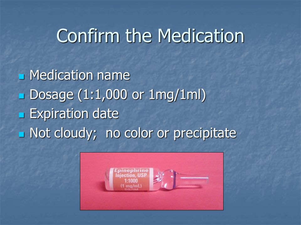 Confirm the Medication Medication name Medication name Dosage (1:1,000 or 1mg/1ml) Dosage (1:1,000 or 1mg/1ml) Expiration date Expiration date Not clo
