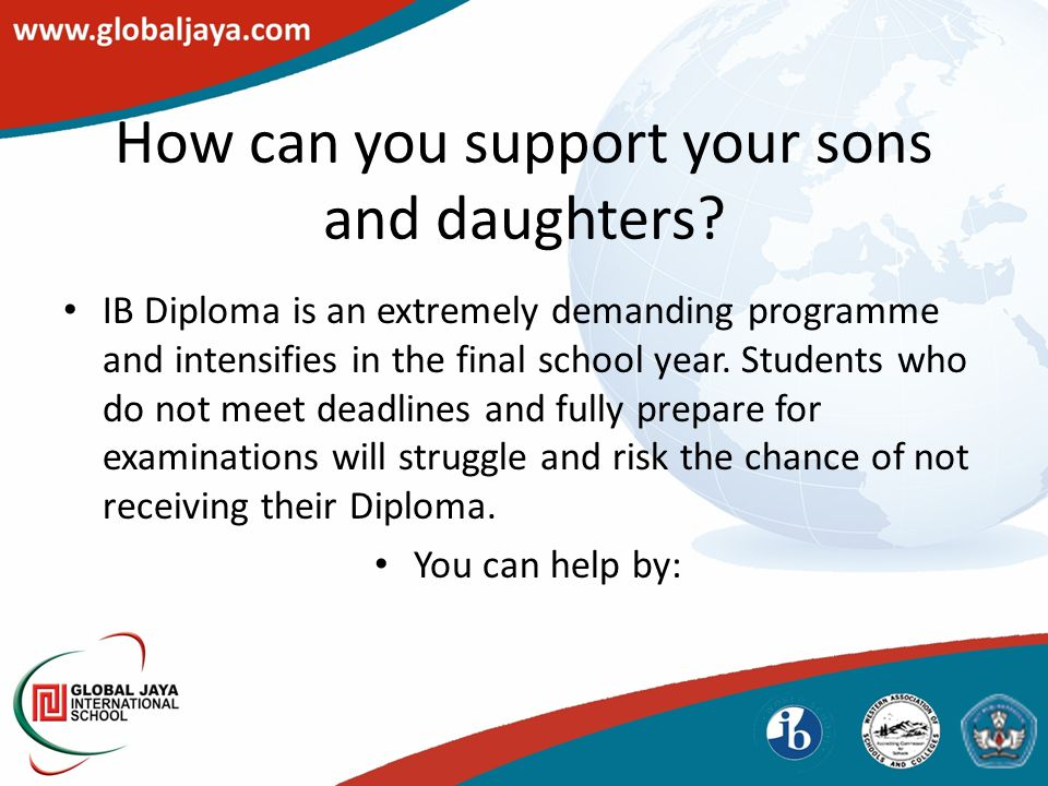 How can you support your sons and daughters? IB Diploma is an extremely demanding programme and intensifies in the final school year. Students who do