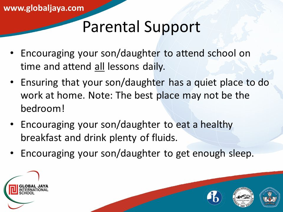 Parental Support Encouraging your son/daughter to attend school on time and attend all lessons daily. Ensuring that your son/daughter has a quiet plac
