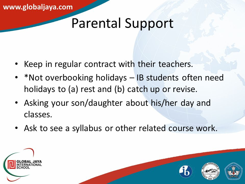 Parental Support Keep in regular contract with their teachers.