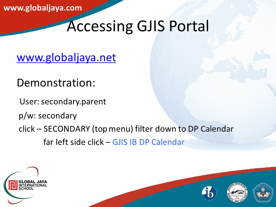 Accessing GJIS Portal www.globaljaya.net Demonstration: User: secondary.parent p/w: secondary click – SECONDARY (top menu) filter down to DP Calendar far left side click – GJIS IB DP Calendar