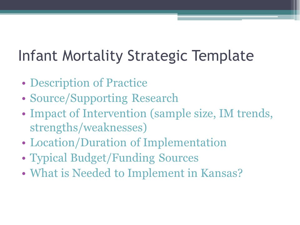 Infant Mortality Strategic Template Description of Practice Source/Supporting Research Impact of Intervention (sample size, IM trends, strengths/weaknesses) Location/Duration of Implementation Typical Budget/Funding Sources What is Needed to Implement in Kansas