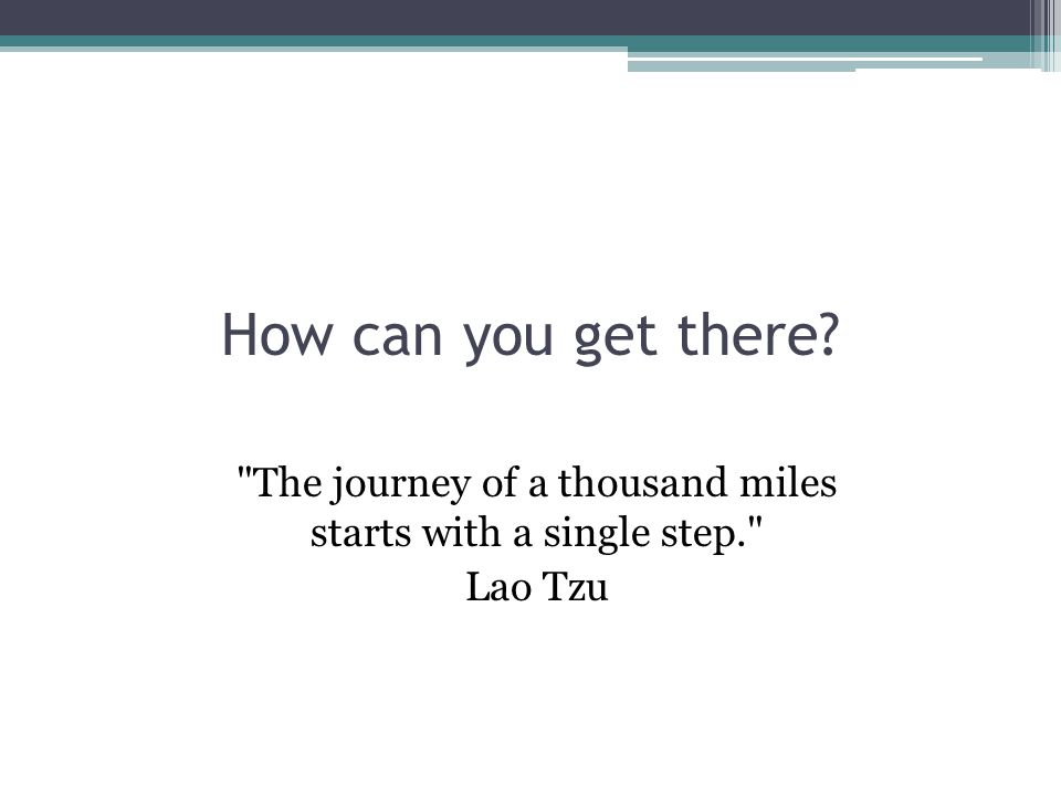 How can you get there The journey of a thousand miles starts with a single step. Lao Tzu