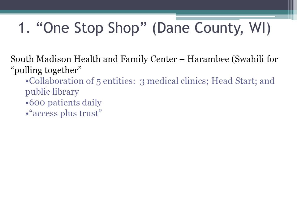 """1. """"One Stop Shop"""" (Dane County, WI) South Madison Health and Family Center – Harambee (Swahili for """"pulling together"""" Collaboration of 5 entities: 3"""