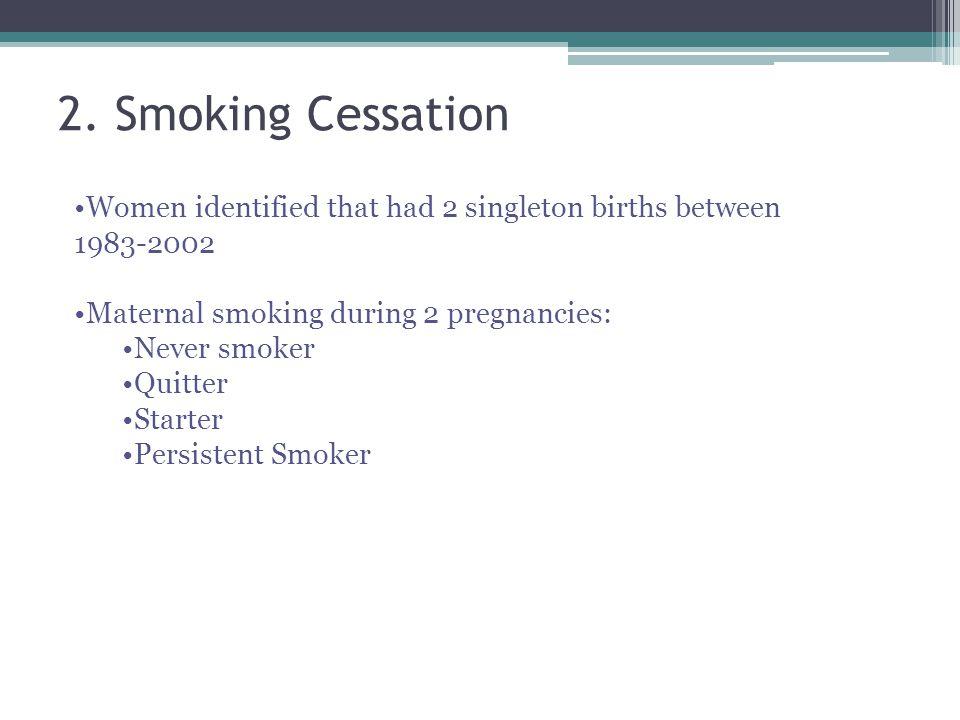 2. Smoking Cessation Women identified that had 2 singleton births between 1983-2002 Maternal smoking during 2 pregnancies: Never smoker Quitter Starte