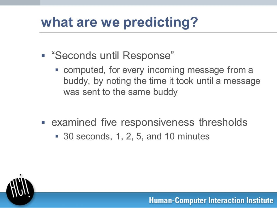 "what are we predicting?  ""Seconds until Response""  computed, for every incoming message from a buddy, by noting the time it took until a message was"