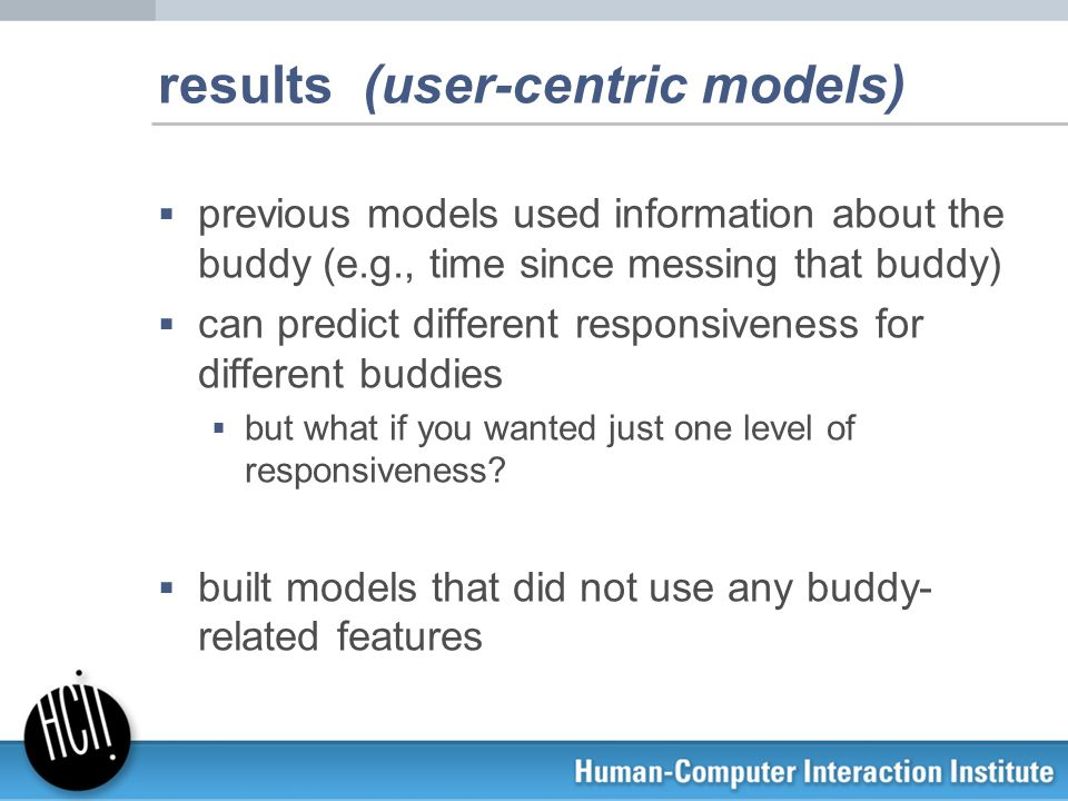 results (user-centric models)  previous models used information about the buddy (e.g., time since messing that buddy)  can predict different respons