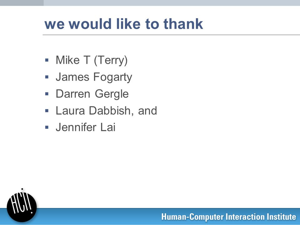 we would like to thank  Mike T (Terry)  James Fogarty  Darren Gergle  Laura Dabbish, and  Jennifer Lai