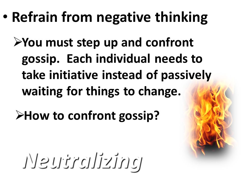 Refrain from negative thinking Refrain from negative thinking Neutralizing  You must step up and confront gossip.