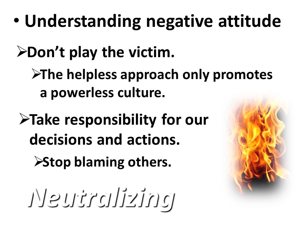 Understanding negative attitude Understanding negative attitude Neutralizing  Don't play the victim.