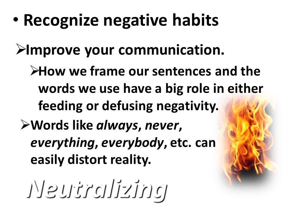 Recognize negative habits Recognize negative habits Neutralizing  Improve your communication.