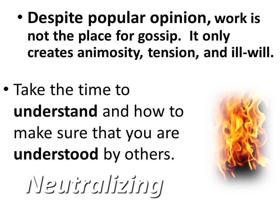 Despite popular opinion, Despite popular opinion, work is not the place for gossip.