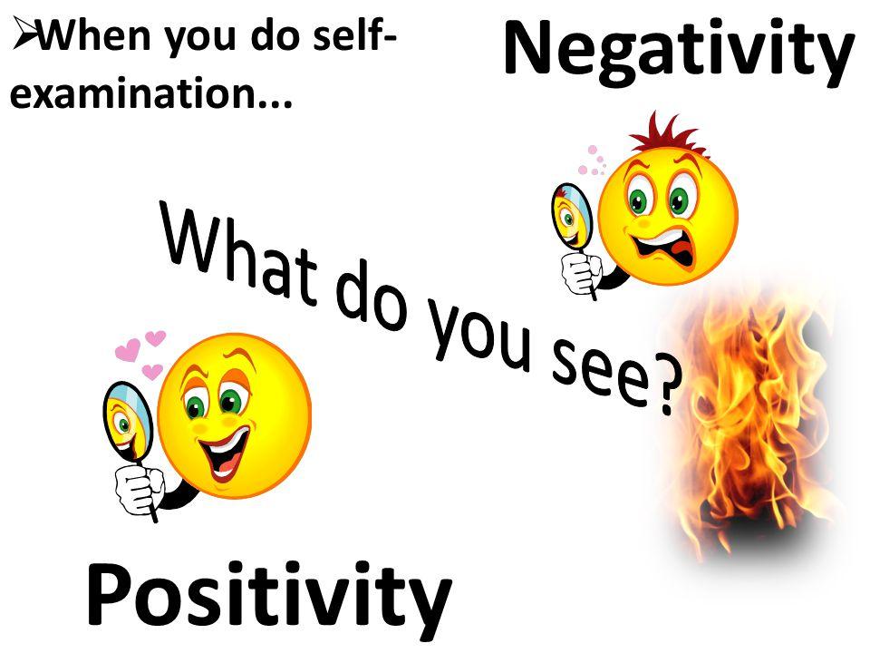 NegativityPositivity  When you do self- examination...