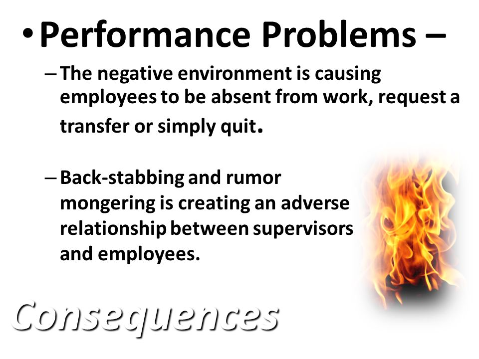 Performance Problems Performance Problems – – The negative environment is causing employees to be absent from work, request a transfer or simply quit.