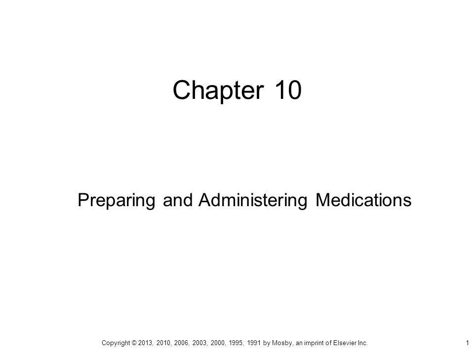 Chapter 10 Preparing and Administering Medications Copyright © 2013, 2010, 2006, 2003, 2000, 1995, 1991 by Mosby, an imprint of Elsevier Inc.