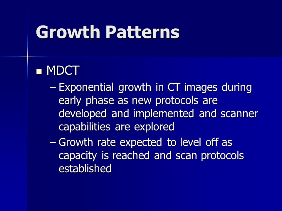 Growth Patterns MDCT MDCT –Exponential growth in CT images during early phase as new protocols are developed and implemented and scanner capabilities