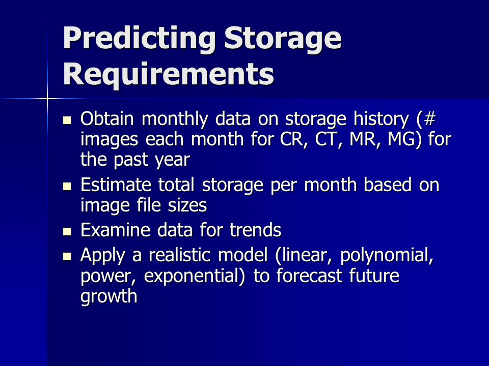 Predicting Storage Requirements Obtain monthly data on storage history (# images each month for CR, CT, MR, MG) for the past year Obtain monthly data