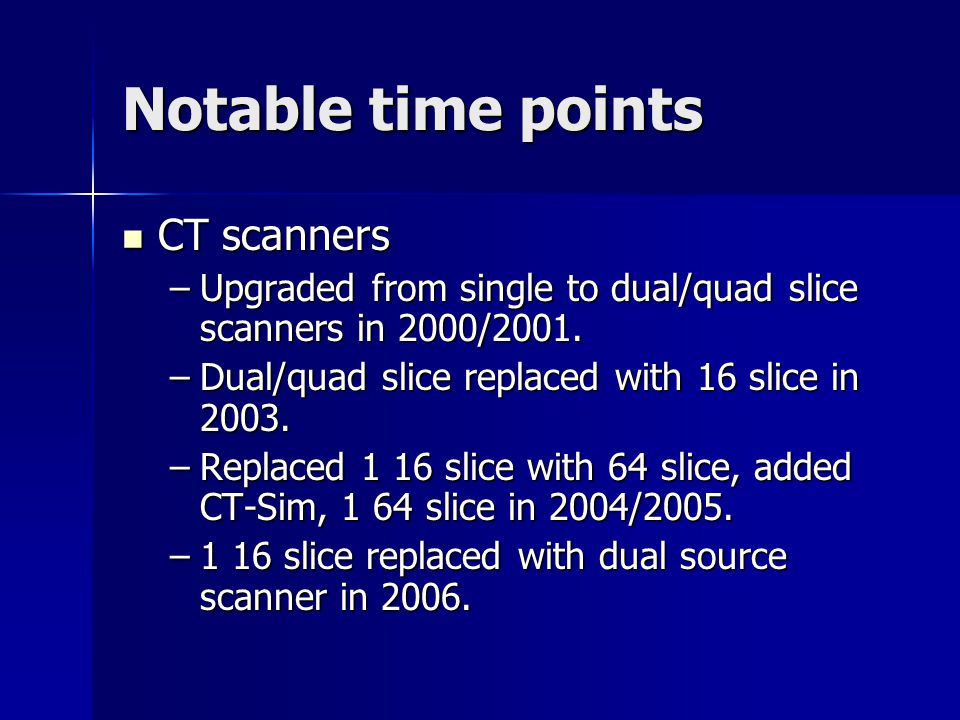 Notable time points CT scanners CT scanners –Upgraded from single to dual/quad slice scanners in 2000/2001. –Dual/quad slice replaced with 16 slice in