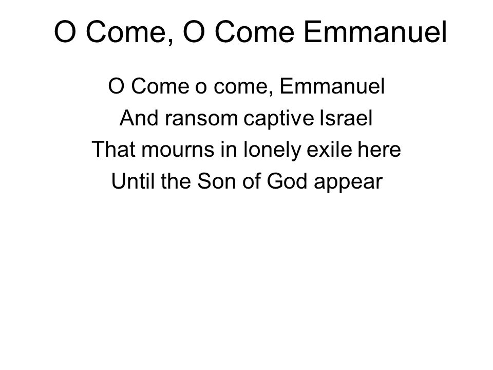O Come, O Come Emmanuel O Come o come, Emmanuel And ransom captive Israel That mourns in lonely exile here Until the Son of God appear
