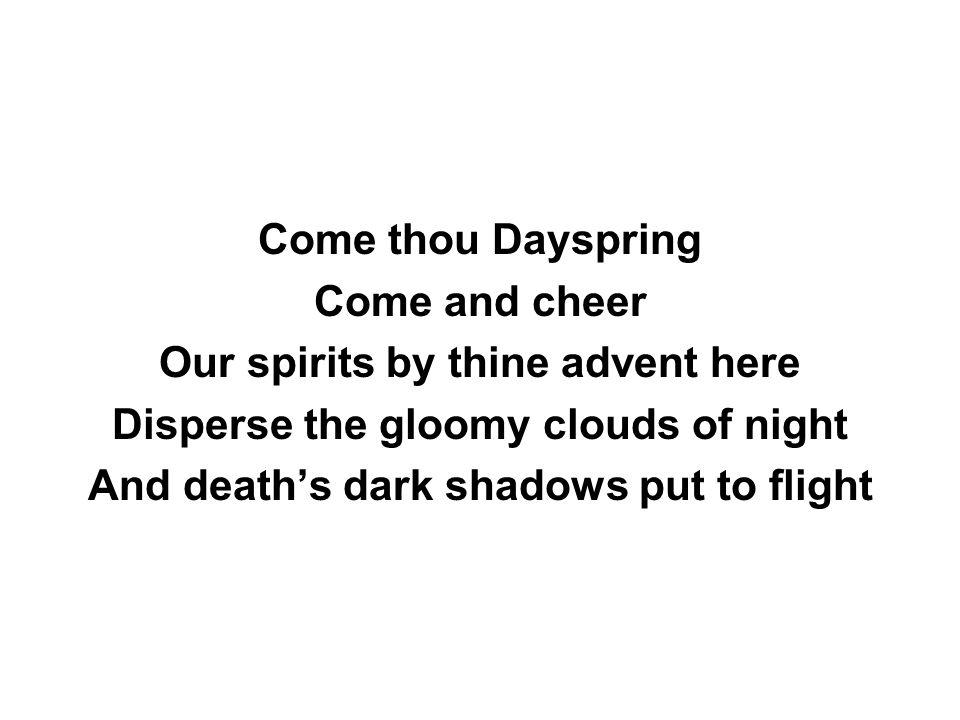 Come thou Dayspring Come and cheer Our spirits by thine advent here Disperse the gloomy clouds of night And death's dark shadows put to flight