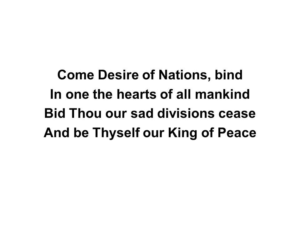 Come Desire of Nations, bind In one the hearts of all mankind Bid Thou our sad divisions cease And be Thyself our King of Peace