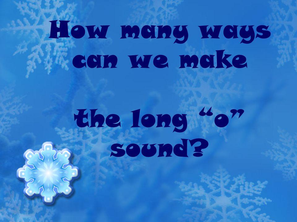 How many ways can we make the long o sound? 1. ow 2. oa 3. o-e 4. oe