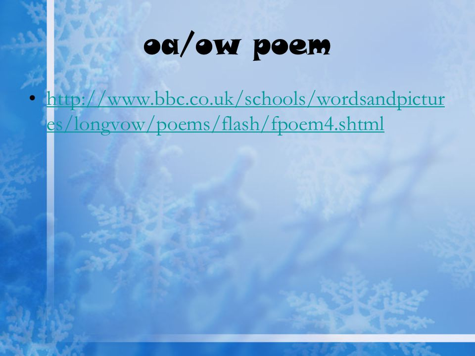 oa/ow poem http://www.bbc.co.uk/schools/wordsandpictur es/longvow/poems/flash/fpoem4.shtmlhttp://www.bbc.co.uk/schools/wordsandpictur es/longvow/poems/flash/fpoem4.shtml