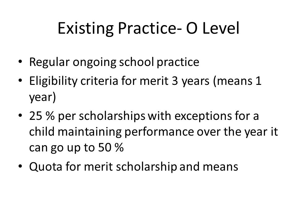 Existing Practice- O Level Regular ongoing school practice Eligibility criteria for merit 3 years (means 1 year) 25 % per scholarships with exceptions for a child maintaining performance over the year it can go up to 50 % Quota for merit scholarship and means