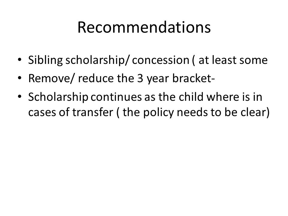 Recommendations Sibling scholarship/ concession ( at least some Remove/ reduce the 3 year bracket- Scholarship continues as the child where is in cases of transfer ( the policy needs to be clear)