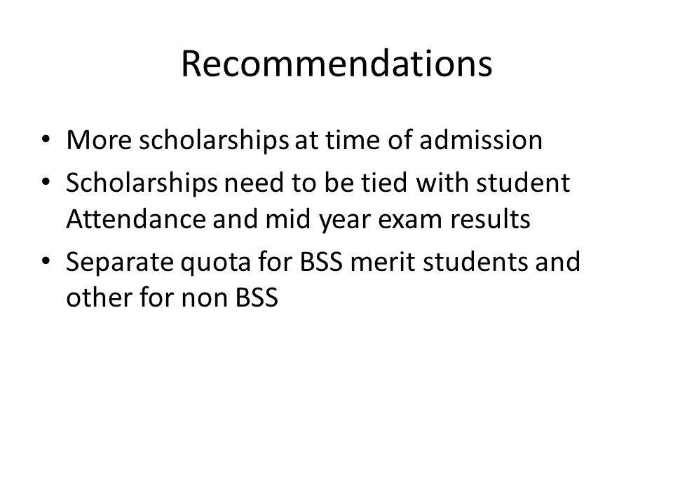 Recommendations More scholarships at time of admission Scholarships need to be tied with student Attendance and mid year exam results Separate quota for BSS merit students and other for non BSS