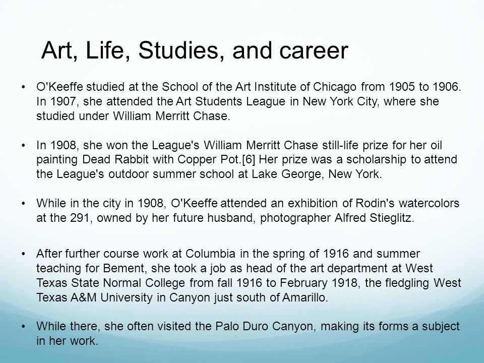 Art, Life, Studies, and career O Keeffe studied at the School of the Art Institute of Chicago from 1905 to 1906.