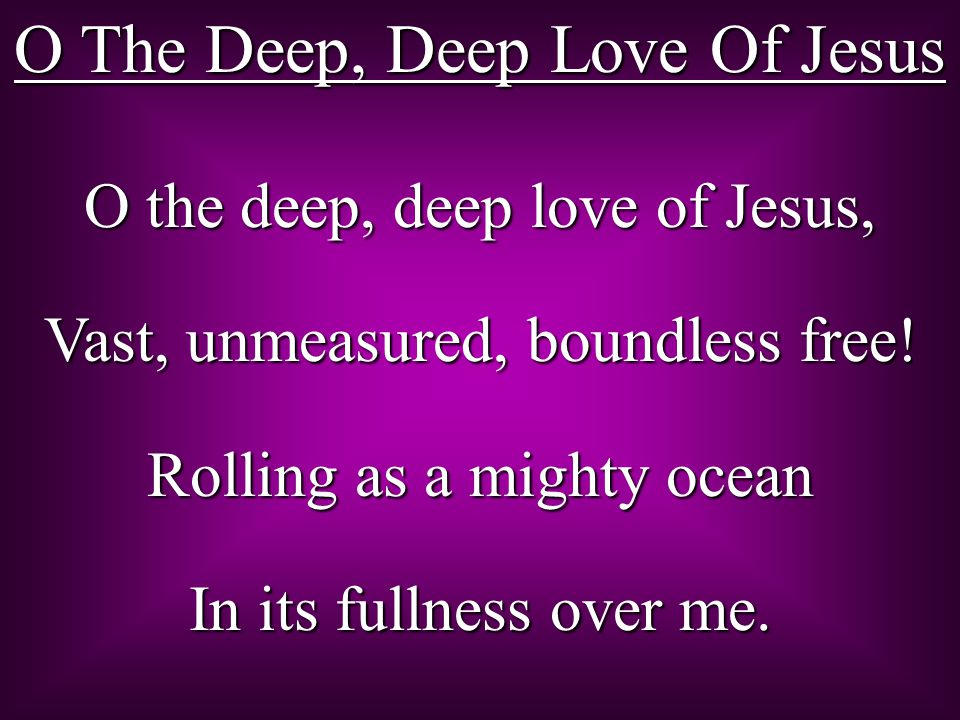 O The Deep, Deep Love Of Jesus O the deep, deep love of Jesus, Vast, unmeasured, boundless free.