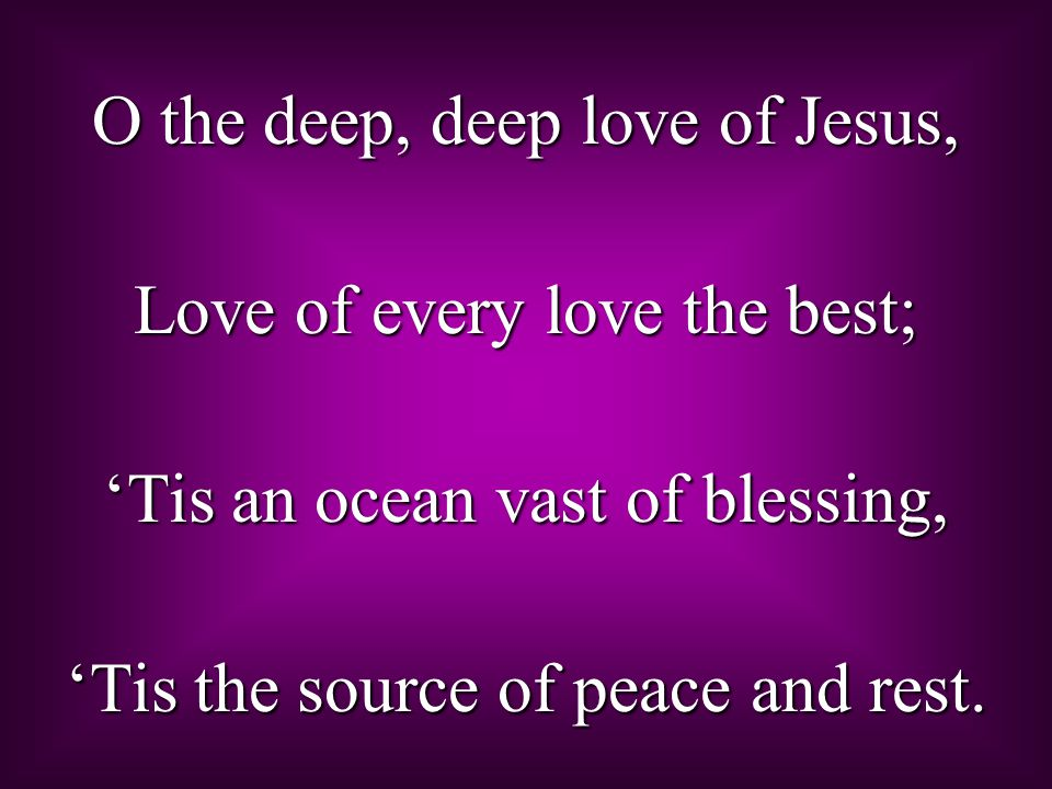O the deep, deep love of Jesus, Love of every love the best; 'Tis an ocean vast of blessing, 'Tis the source of peace and rest.
