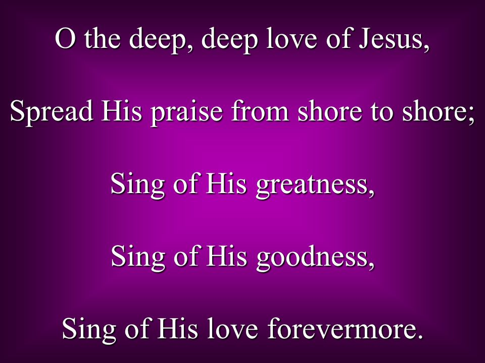 O the deep, deep love of Jesus, Spread His praise from shore to shore; Sing of His greatness, Sing of His goodness, Sing of His love forevermore.