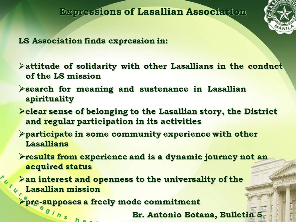 Expressions of Lasallian Association LS Association finds expression in:  attitude of solidarity with other Lasallians in the conduct of the LS mission  search for meaning and sustenance in Lasallian spirituality  clear sense of belonging to the Lasallian story, the District and regular participation in its activities  participate in some community experience with other Lasallians  results from experience and is a dynamic journey not an acquired status  an interest and openness to the universality of the Lasallian mission  pre-supposes a freely mode commitment Br.