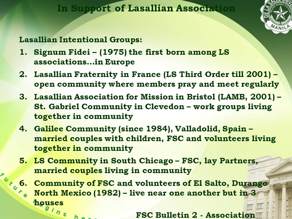 In Support of Lasallian Association Lasallian Intentional Groups: 1.Signum Fidei – (1975) the first born among LS associations…in Europe 2.Lasallian Fraternity in France (LS Third Order till 2001) – open community where members pray and meet regularly 3.Lasallian Association for Mission in Bristol (LAMB, 2001) – St.