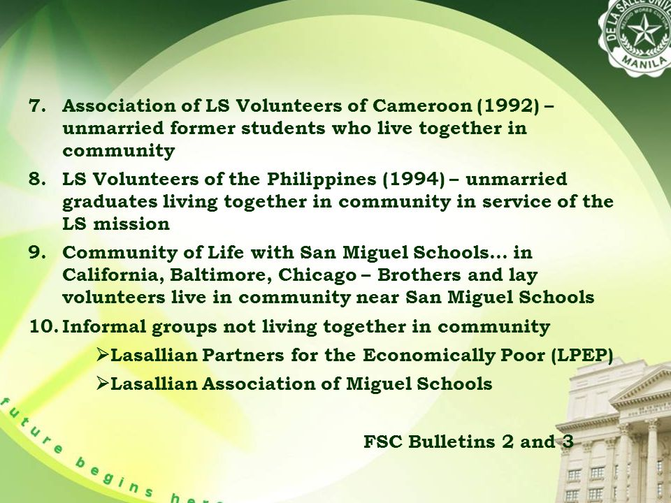 7.Association of LS Volunteers of Cameroon (1992) – unmarried former students who live together in community 8.LS Volunteers of the Philippines (1994) – unmarried graduates living together in community in service of the LS mission 9.Community of Life with San Miguel Schools… in California, Baltimore, Chicago – Brothers and lay volunteers live in community near San Miguel Schools 10.Informal groups not living together in community  Lasallian Partners for the Economically Poor (LPEP)  Lasallian Association of Miguel Schools FSC Bulletins 2 and 3
