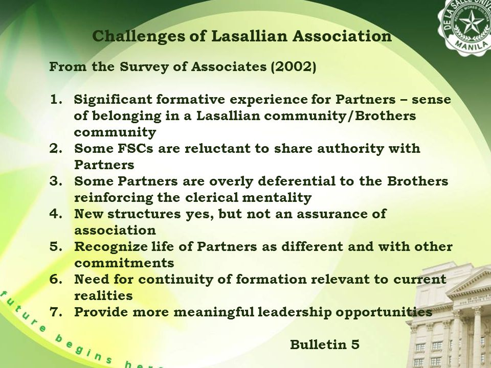 Challenges of Lasallian Association From the Survey of Associates (2002) 1.Significant formative experience for Partners – sense of belonging in a Lasallian community/Brothers community 2.Some FSCs are reluctant to share authority with Partners 3.Some Partners are overly deferential to the Brothers reinforcing the clerical mentality 4.New structures yes, but not an assurance of association 5.Recognize life of Partners as different and with other commitments 6.Need for continuity of formation relevant to current realities 7.Provide more meaningful leadership opportunities Bulletin 5