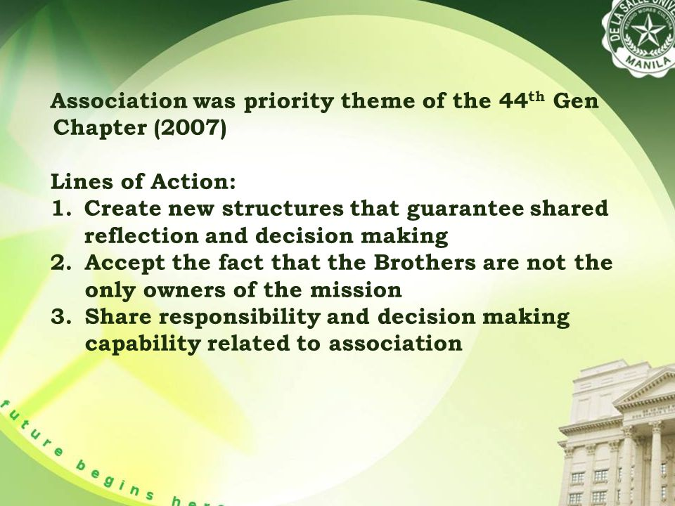 Association was priority theme of the 44 th Gen Chapter (2007) Lines of Action: 1.Create new structures that guarantee shared reflection and decision making 2.Accept the fact that the Brothers are not the only owners of the mission 3.Share responsibility and decision making capability related to association
