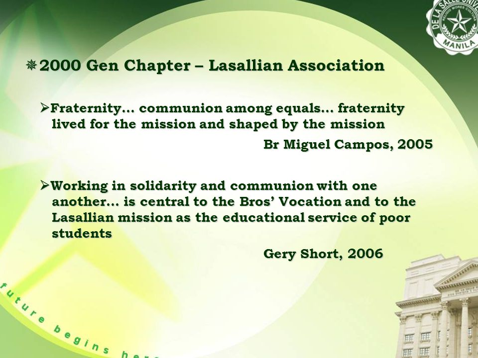  2000 Gen Chapter – Lasallian Association  Fraternity… communion among equals… fraternity lived for the mission and shaped by the mission Br Miguel Campos, 2005 Br Miguel Campos, 2005  Working in solidarity and communion with one another… is central to the Bros' Vocation and to the Lasallian mission as the educational service of poor students Gery Short, 2006