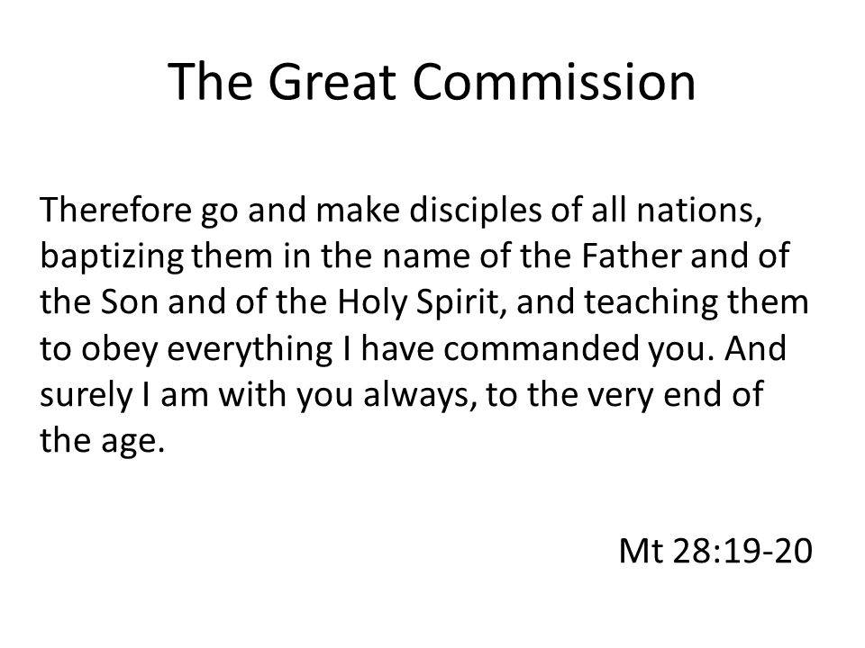 The Great Commission Therefore go and make disciples of all nations, baptizing them in the name of the Father and of the Son and of the Holy Spirit, and teaching them to obey everything I have commanded you.